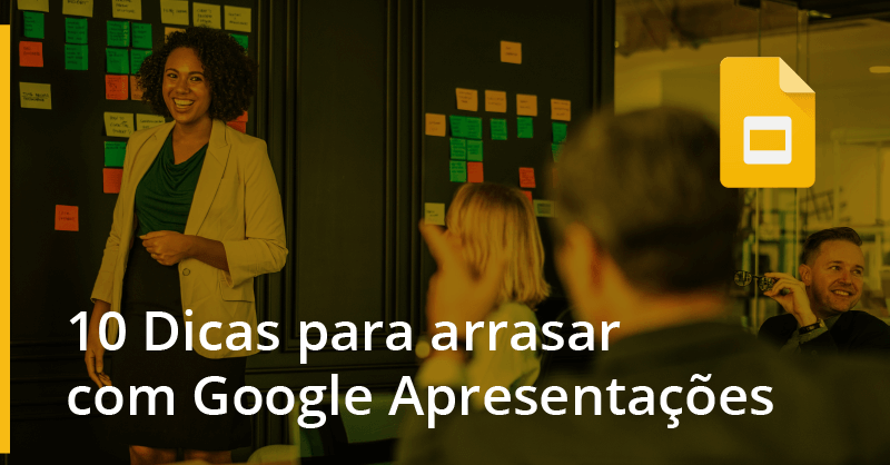 10 Dicas para arrasar com Google Apresentações